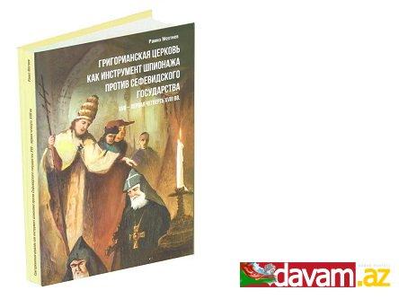 """Akademik Ramiz Mehdiyevin """"Qriqorian kilsəsi Səfəvilər dövlətinə qarşı casusluq aləti kimi"""" kitabı çapdan çıxıb"""